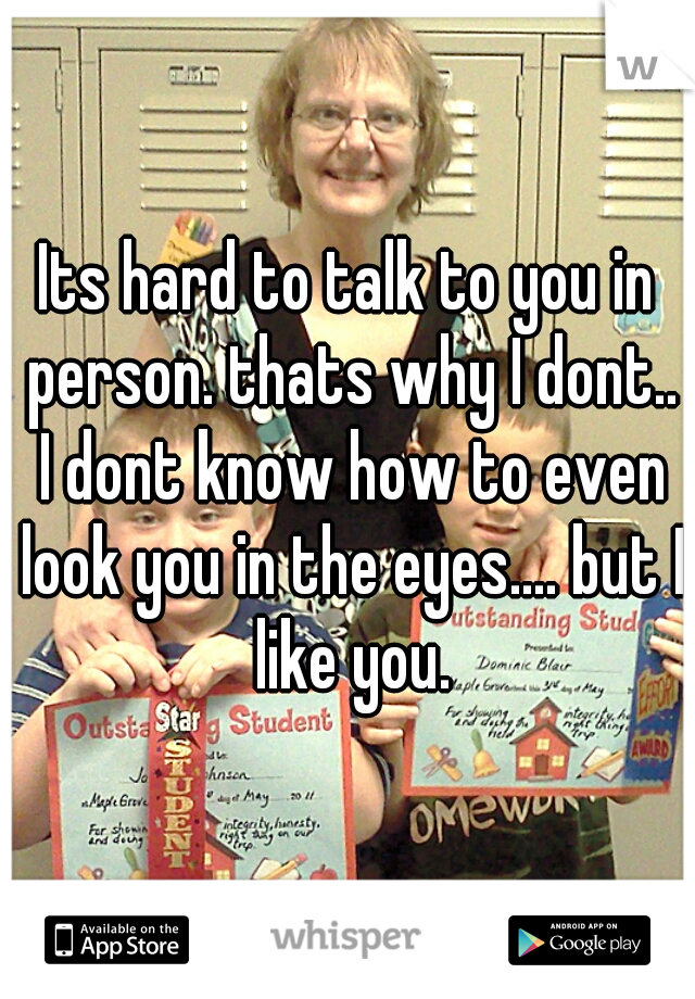 Its hard to talk to you in person. thats why I dont.. I dont know how to even look you in the eyes.... but I like you.