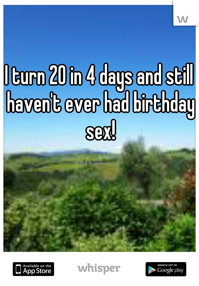 I turn 20 in 4 days and still haven't ever had birthday sex!