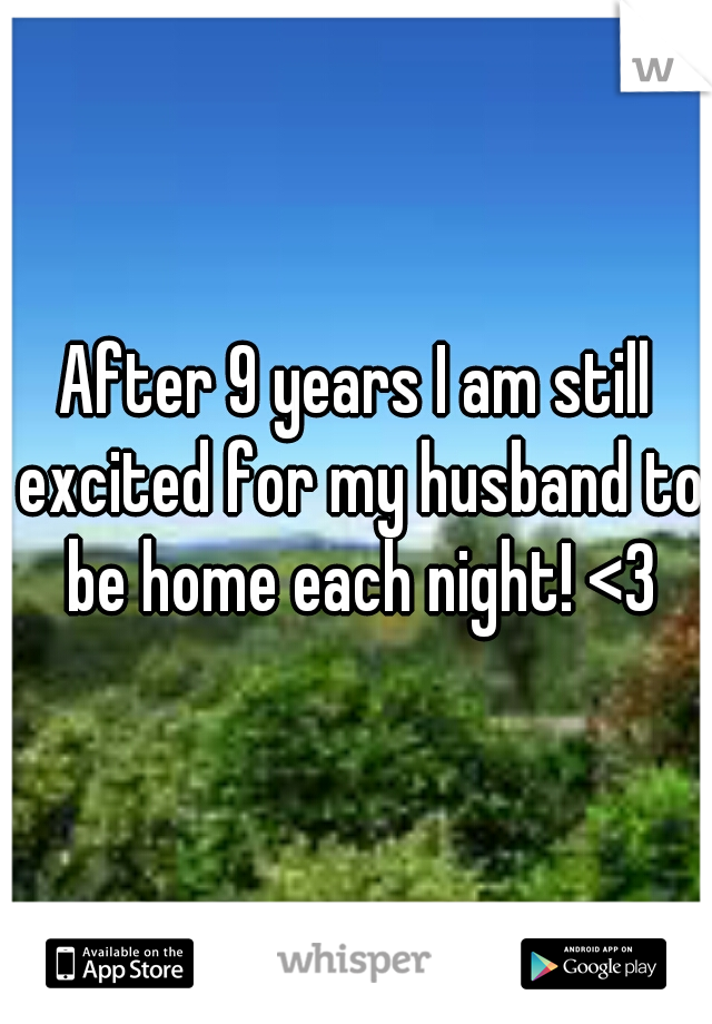 After 9 years I am still excited for my husband to be home each night! <3