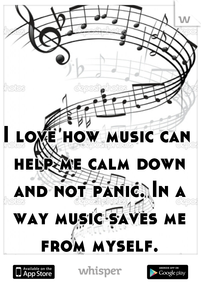 I love how music can help me calm down and not panic. In a way music saves me from myself.