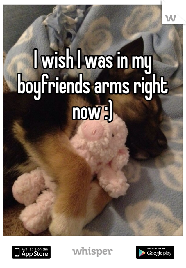 I wish I was in my boyfriends arms right now :)