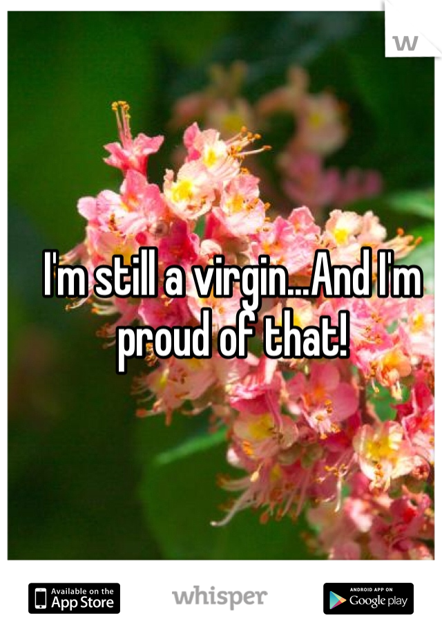 I'm still a virgin...And I'm proud of that!
