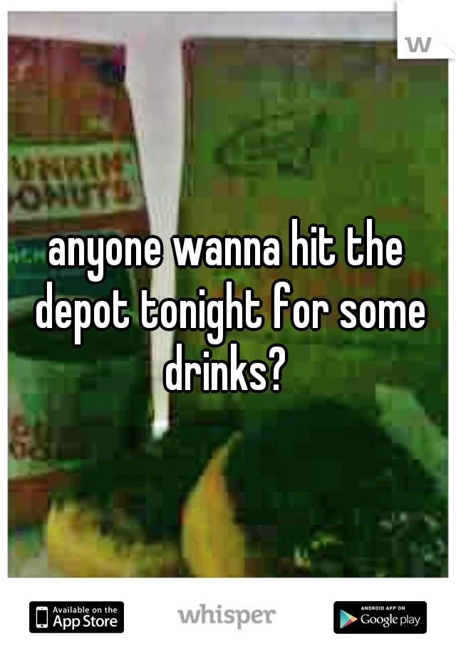 anyone wanna hit the depot tonight for some drinks?