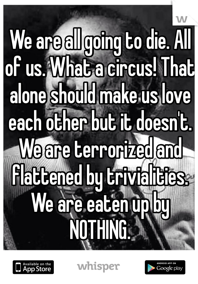 We are all going to die. All of us. What a circus! That alone should make us love each other but it doesn't. We are terrorized and flattened by trivialities. We are eaten up by NOTHING.