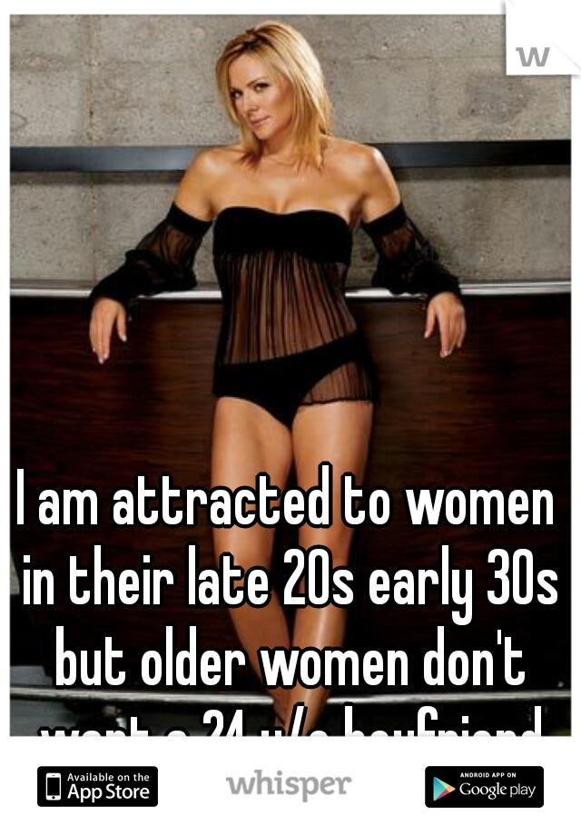 I am attracted to women in their late 20s early 30s but older women don't want a 24 y/o boyfriend or husband