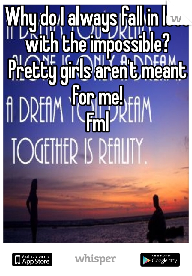 Why do I always fall in love with the impossible?  Pretty girls aren't meant for me! Fml