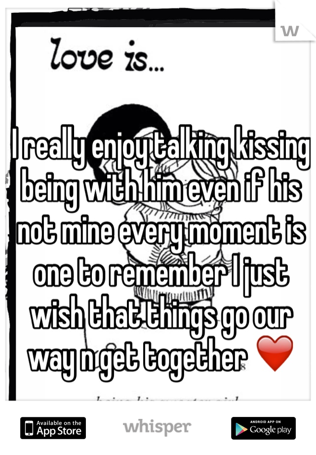I really enjoy talking kissing being with him even if his not mine every moment is one to remember I just wish that things go our way n get together ❤️