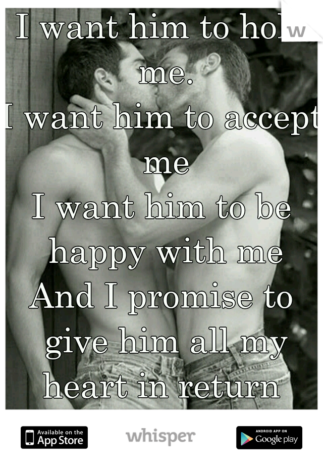 I want him to hold me. I want him to accept me I want him to be happy with me And I promise to give him all my heart in return                  S.V.  <3