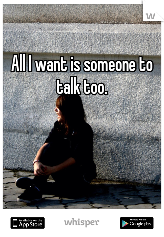 All I want is someone to talk too.