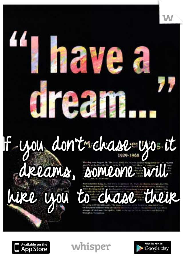 If you don't chase yo it dreams, someone will hire you to chase theirs