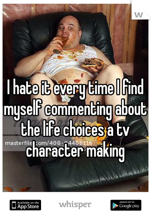 I hate it every time I find myself commenting about the life choices a tv character making