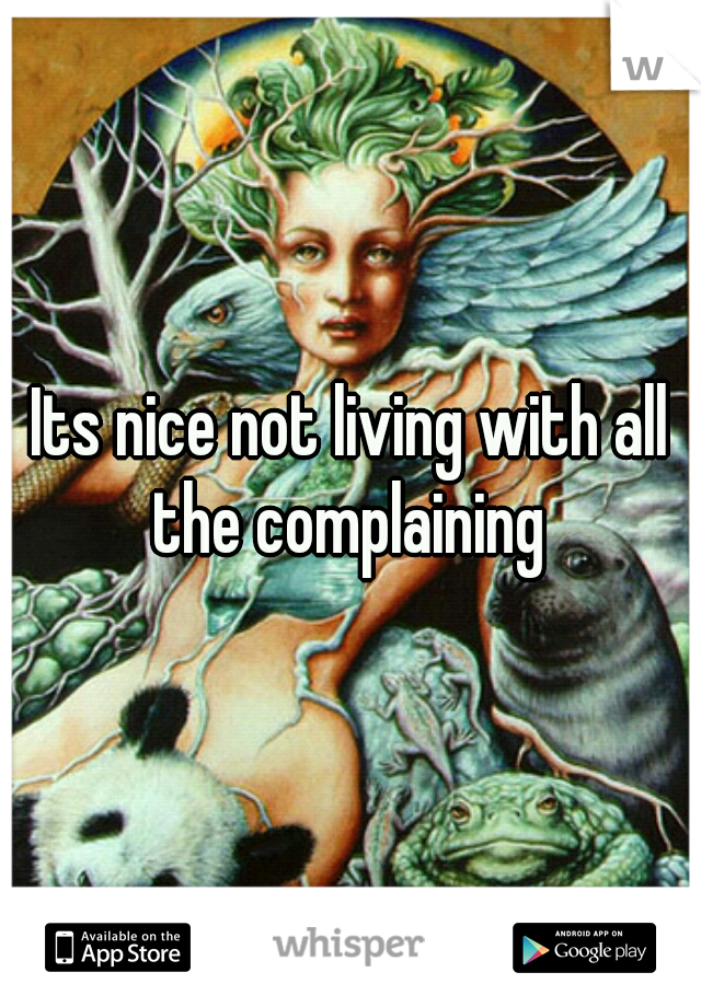 Its nice not living with all the complaining