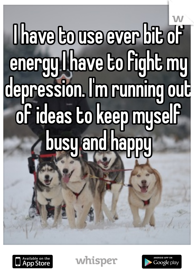 I have to use ever bit of energy I have to fight my depression. I'm running out of ideas to keep myself busy and happy