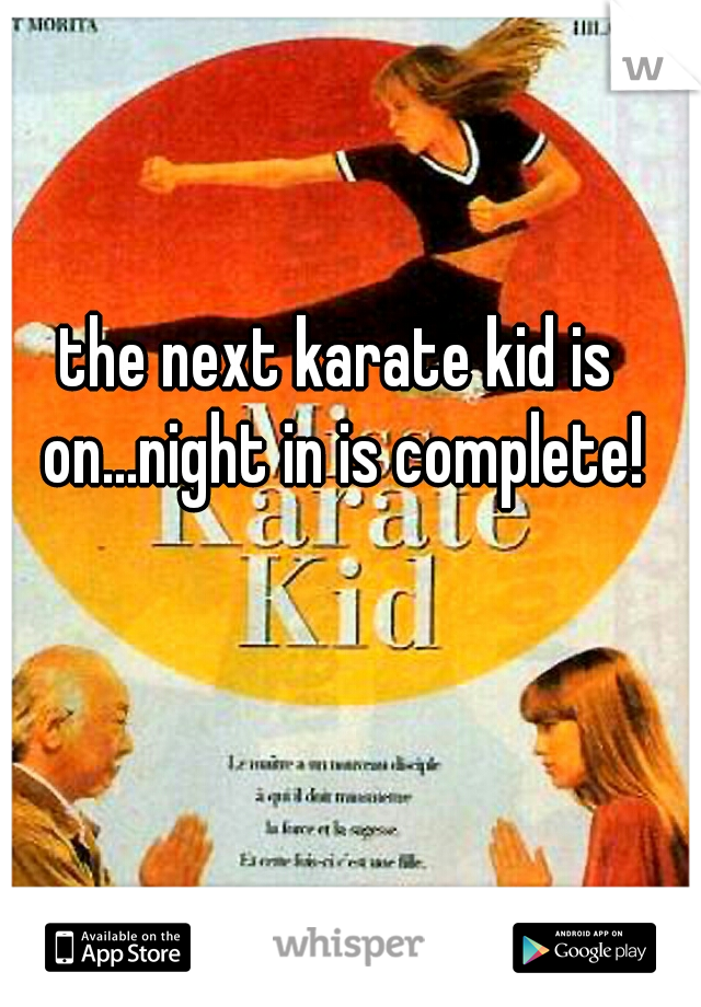 the next karate kid is on...night in is complete!