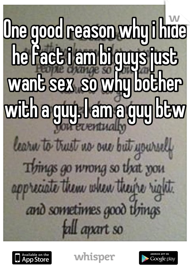 One good reason why i hide he fact i am bi guys just want sex  so why bother with a guy. I am a guy btw
