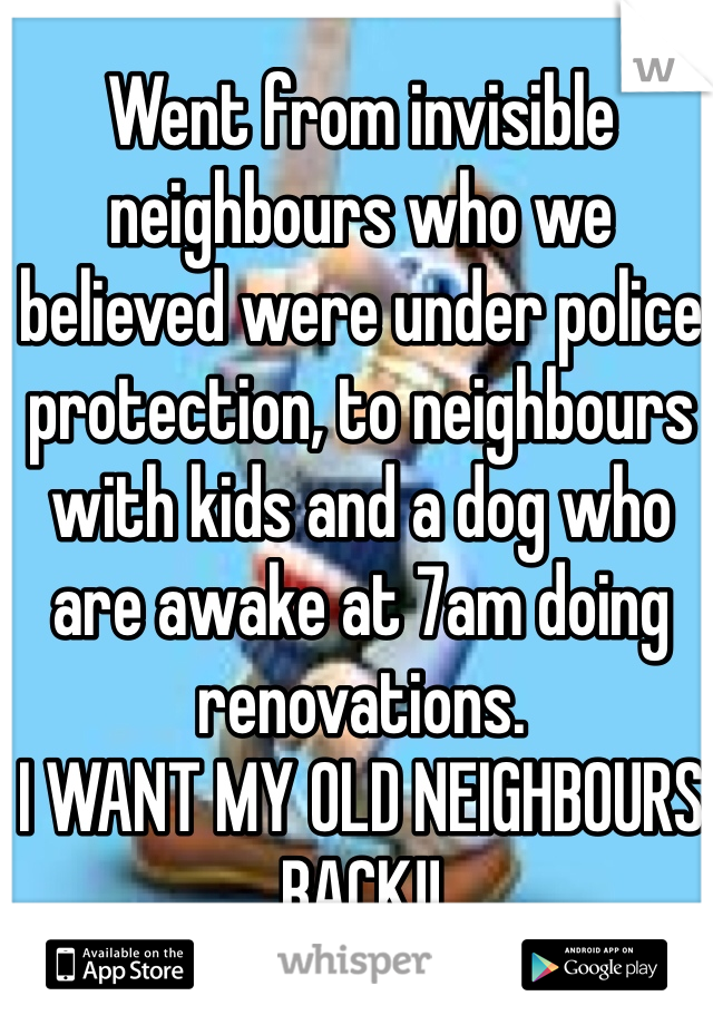 Went from invisible neighbours who we believed were under police protection, to neighbours with kids and a dog who are awake at 7am doing renovations.  I WANT MY OLD NEIGHBOURS BACK!!