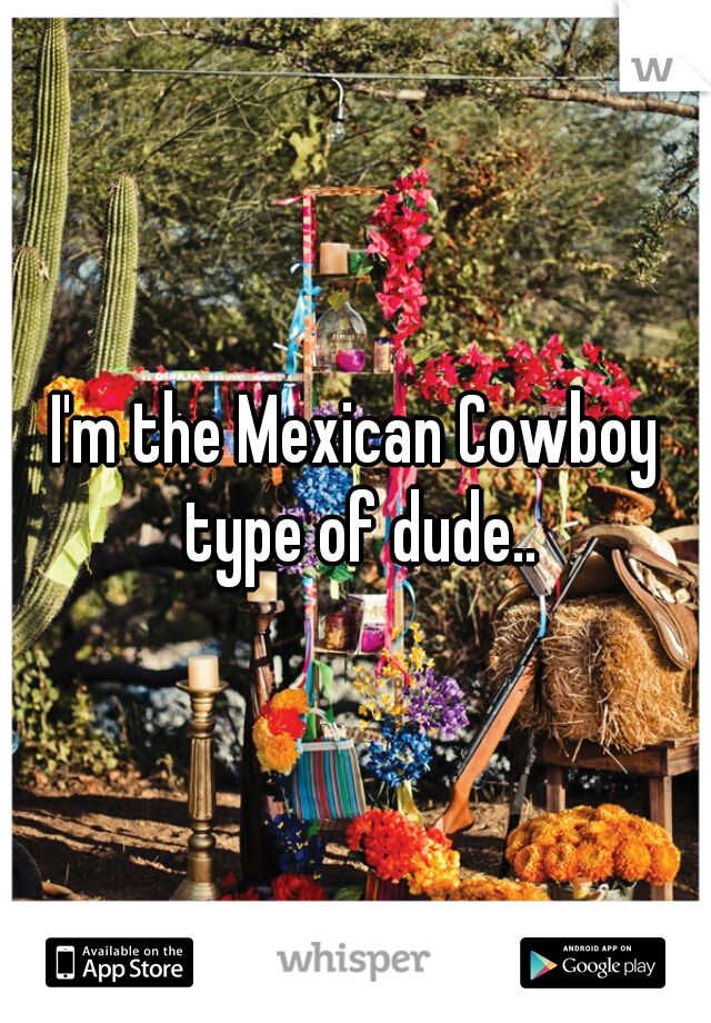 I'm the Mexican Cowboy type of dude..