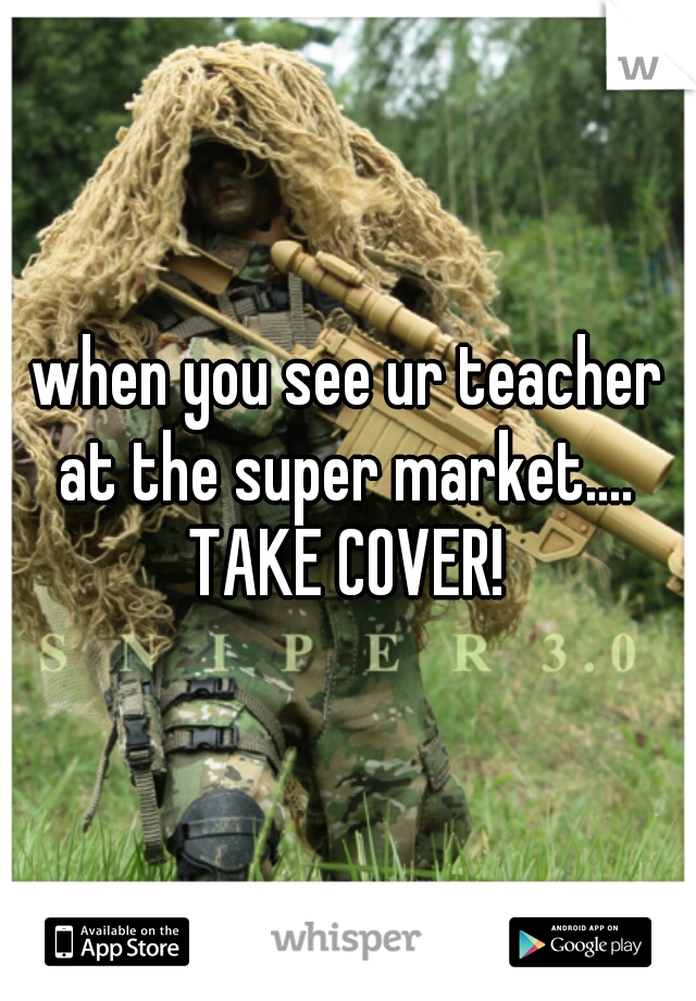 when you see ur teacher at the super market....  TAKE COVER!