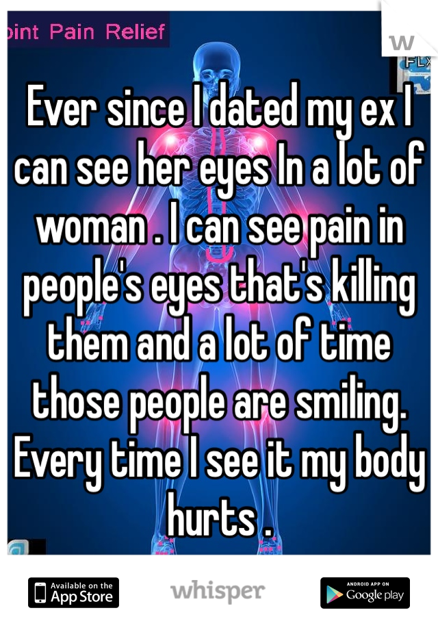 Ever since I dated my ex I can see her eyes In a lot of woman . I can see pain in people's eyes that's killing them and a lot of time those people are smiling. Every time I see it my body hurts .