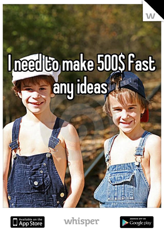 I need to make 500$ fast any ideas