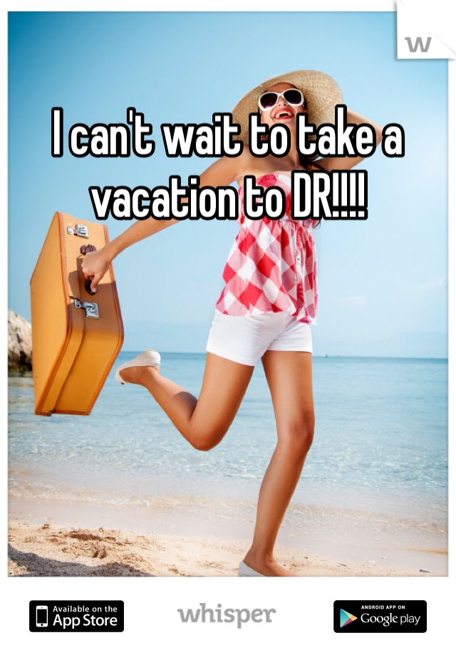 I can't wait to take a vacation to DR!!!!