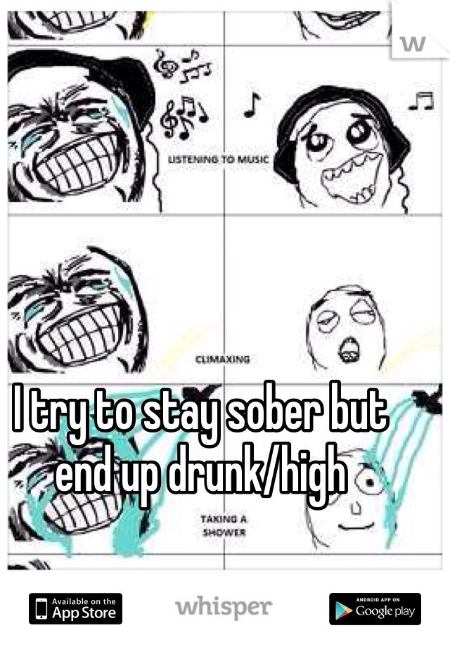 I try to stay sober but end up drunk/high