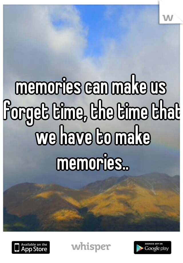 memories can make us forget time, the time that we have to make memories..