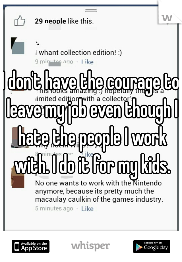 I don't have the courage to leave my job even though I hate the people I work with. I do it for my kids.