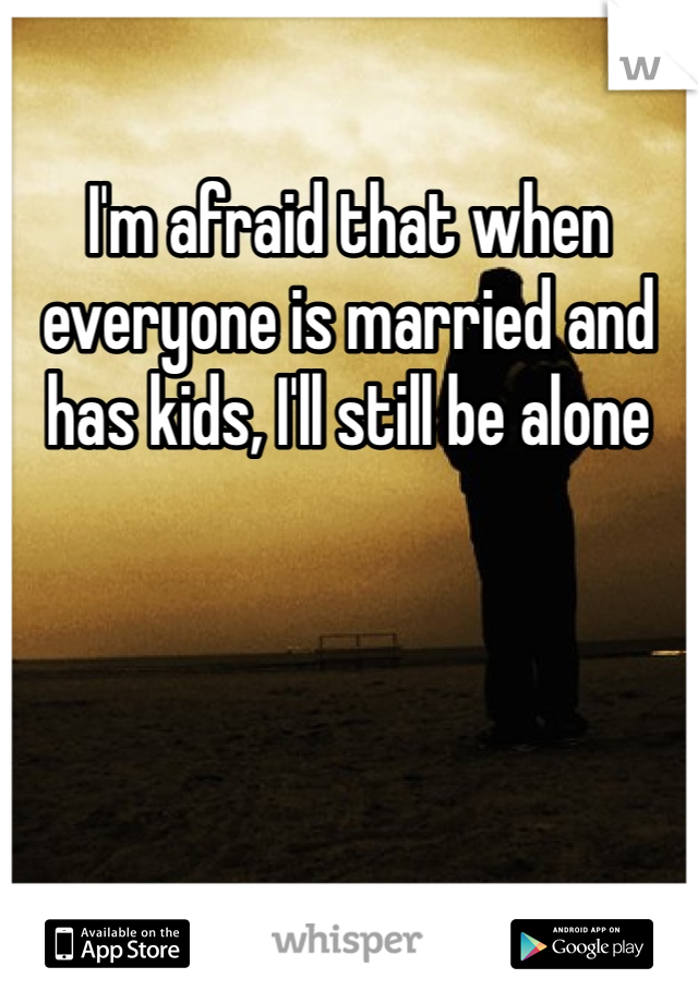 I'm afraid that when everyone is married and has kids, I'll still be alone