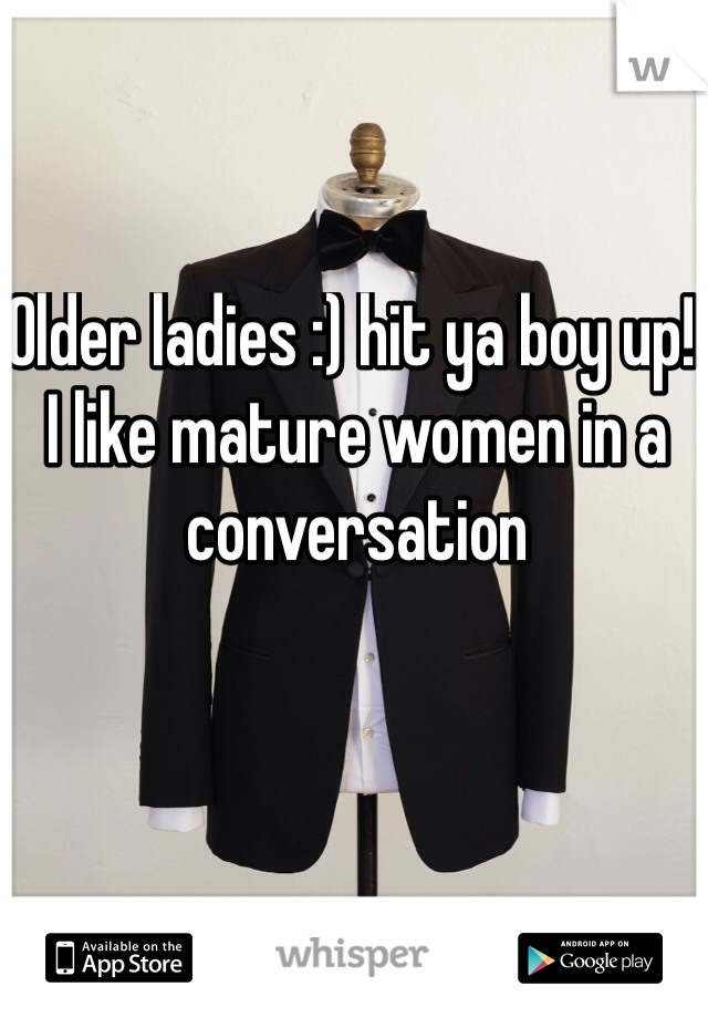 Older ladies :) hit ya boy up! I like mature women in a conversation