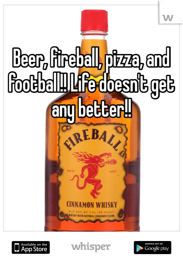 Beer, fireball, pizza, and football!! Life doesn't get any better!!