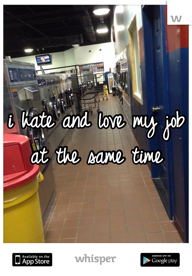 i hate and love my job at the same time