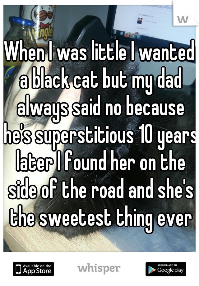 When I was little I wanted a black cat but my dad always said no because he's superstitious 10 years later I found her on the side of the road and she's the sweetest thing ever
