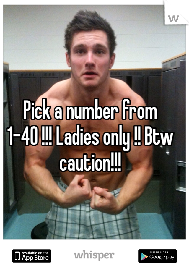 Pick a number from 1-40 !!! Ladies only !! Btw caution!!!