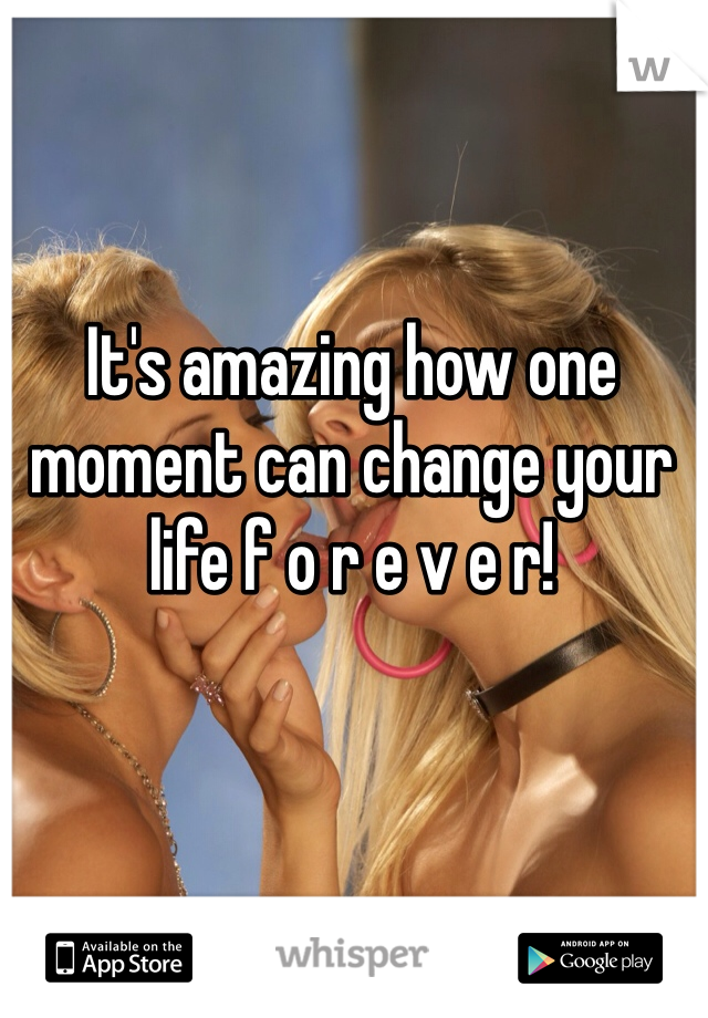 It's amazing how one moment can change your life f o r e v e r!