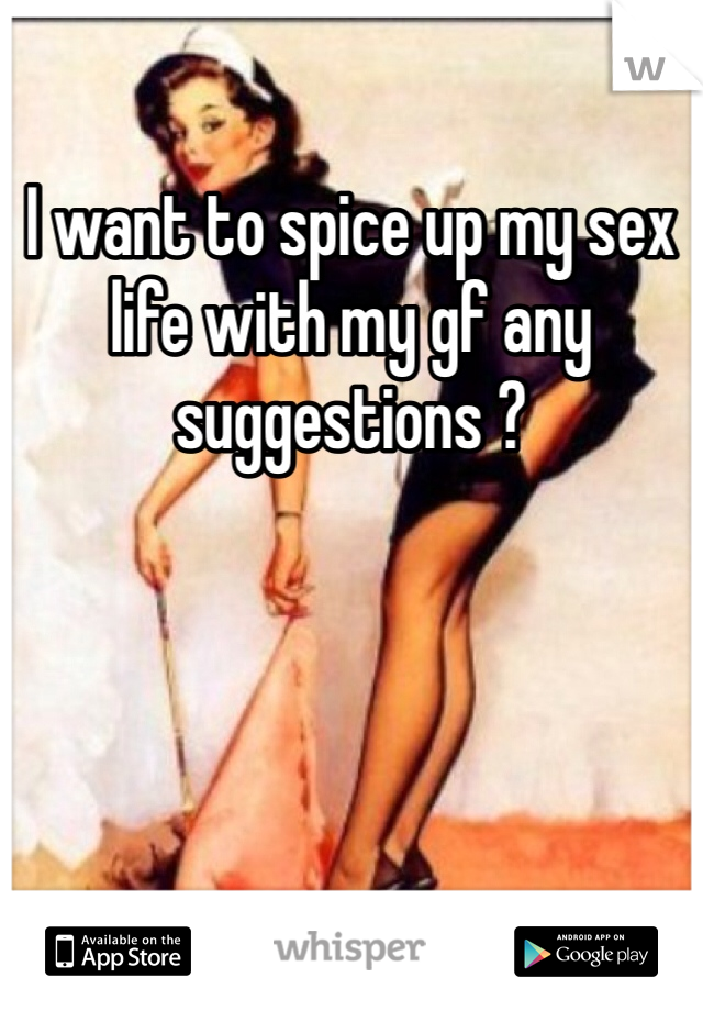 I want to spice up my sex life with my gf any  suggestions ?