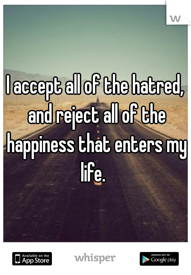 I accept all of the hatred, and reject all of the happiness that enters my life.