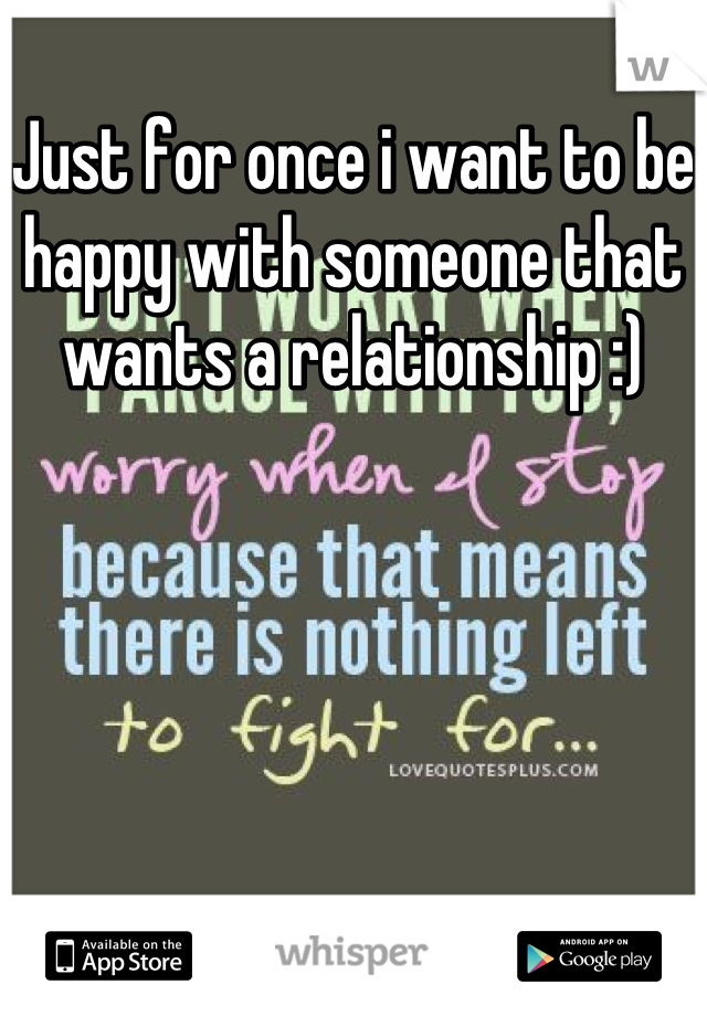Just for once i want to be happy with someone that wants a relationship :)