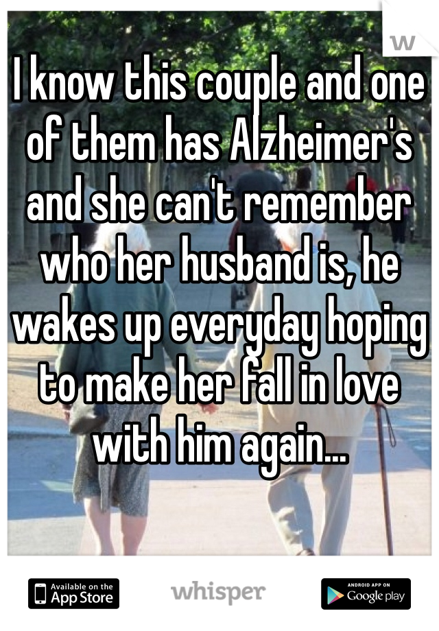 I know this couple and one of them has Alzheimer's and she can't remember who her husband is, he wakes up everyday hoping to make her fall in love with him again...