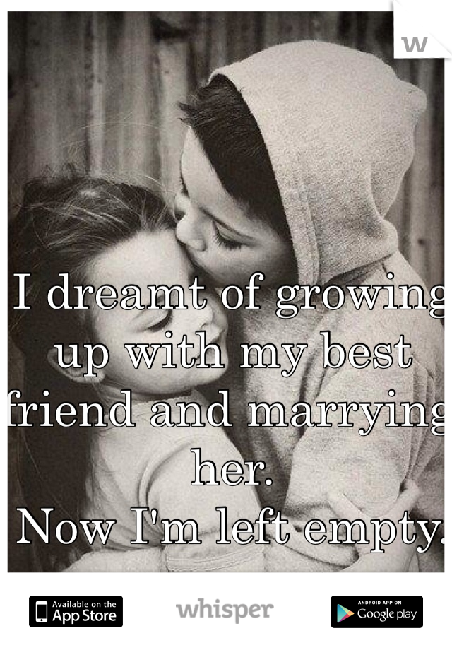 I dreamt of growing up with my best friend and marrying her.  Now I'm left empty.