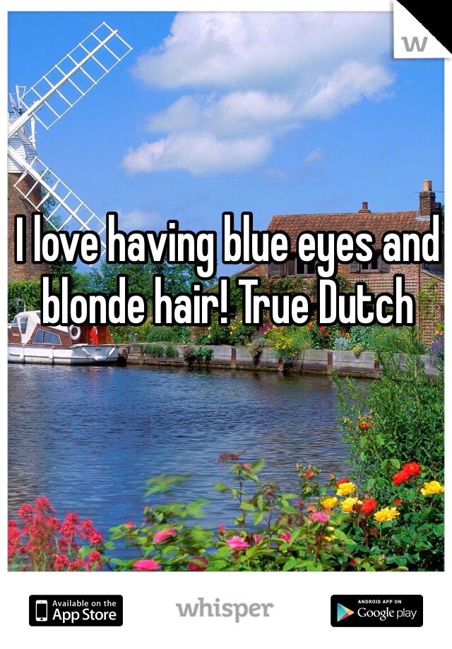I love having blue eyes and blonde hair! True Dutch