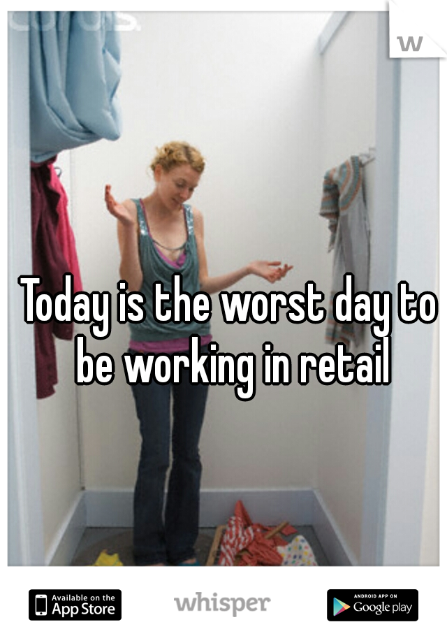 Today is the worst day to be working in retail