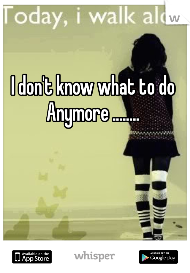 I don't know what to do Anymore ........