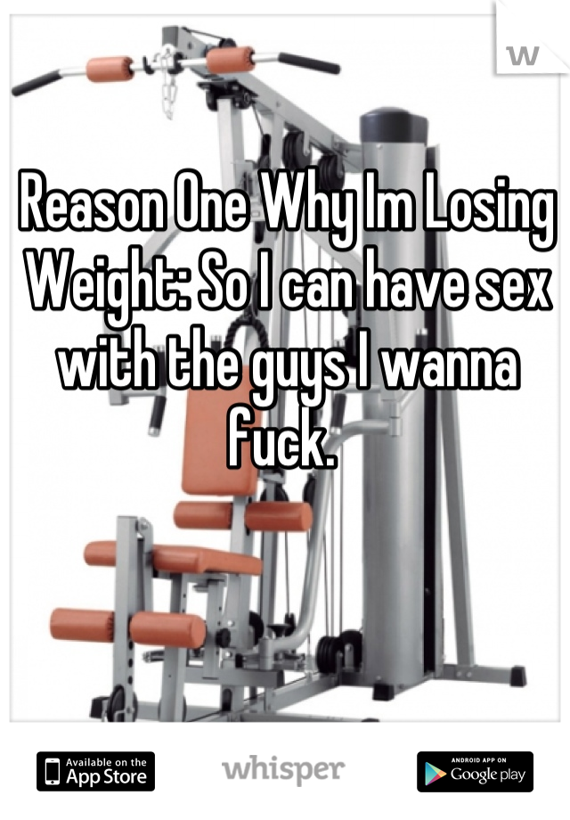 Reason One Why Im Losing Weight: So I can have sex with the guys I wanna fuck.