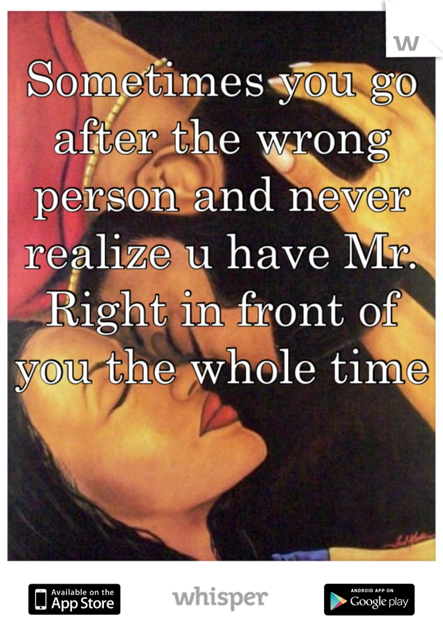 Sometimes you go after the wrong person and never realize u have Mr. Right in front of you the whole time
