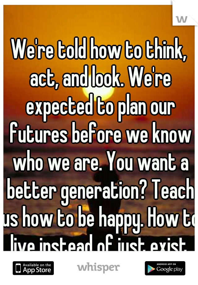 We're told how to think, act, and look. We're expected to plan our futures before we know who we are. You want a better generation? Teach us how to be happy. How to live instead of just exist.