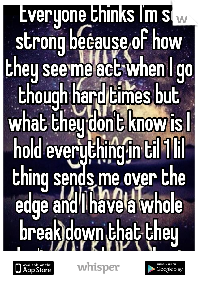 Everyone thinks I'm so strong because of how they see me act when I go though hard times but what they don't know is I hold everything in til 1 lil thing sends me over the edge and I have a whole break down that they don't see or know about