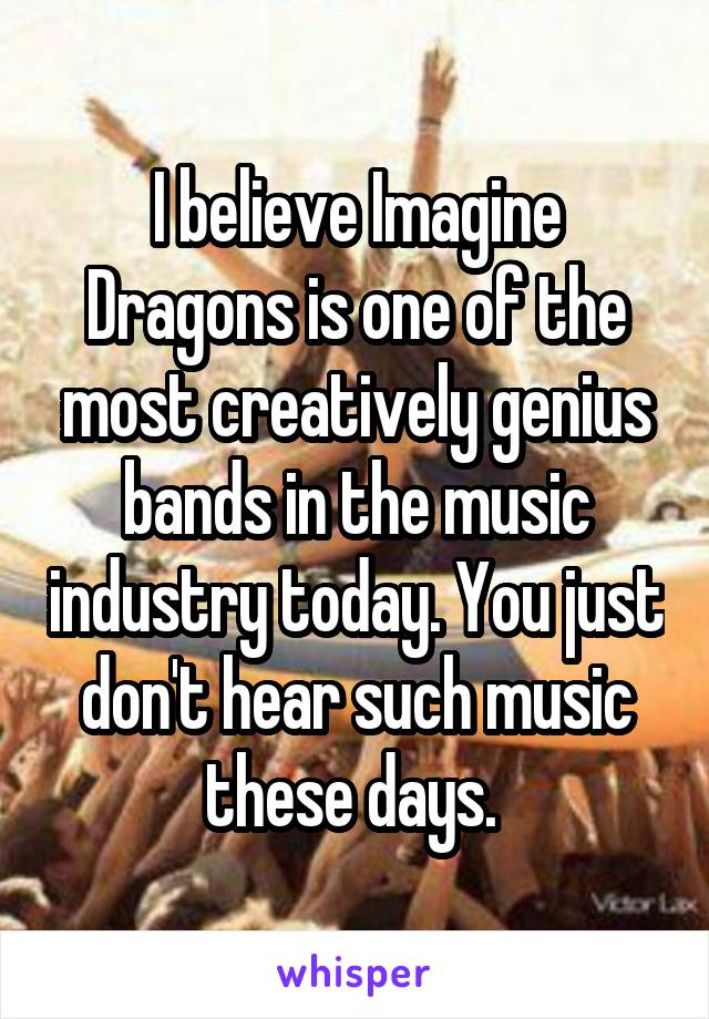 I believe Imagine Dragons is one of the most creatively genius bands in the music industry today. You just don't hear such music these days.