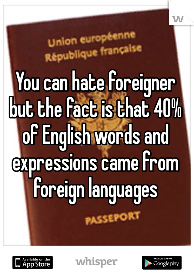 You can hate foreigner but the fact is that 40% of English words and expressions came from foreign languages
