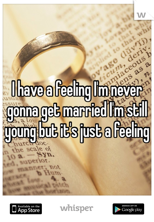 I have a feeling I'm never gonna get married I'm still young but it's just a feeling